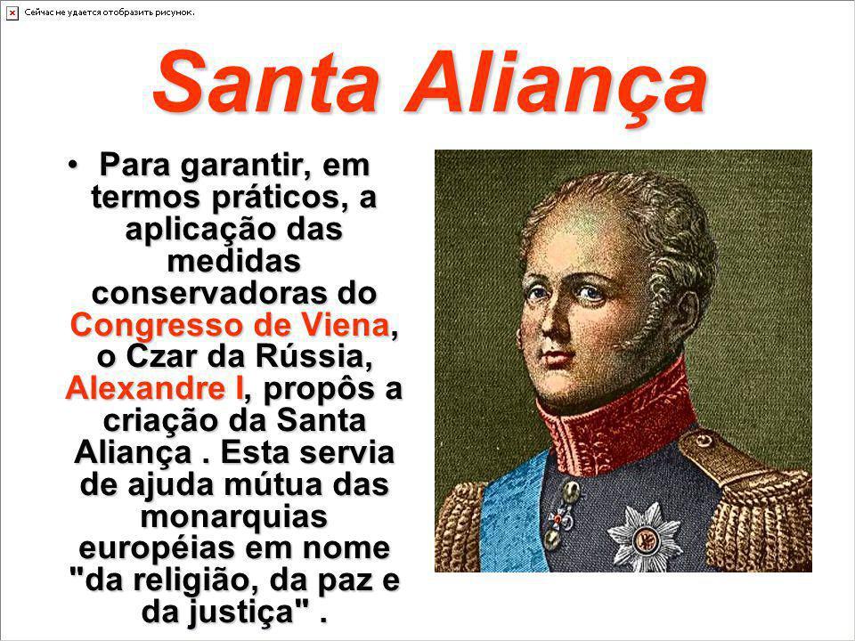 Santa Aliança Para garantir, em termos práticos, a aplicação das medidas conservadoras do Congresso de Viena, o Czar da Rússia, Alexandre I, propôs a