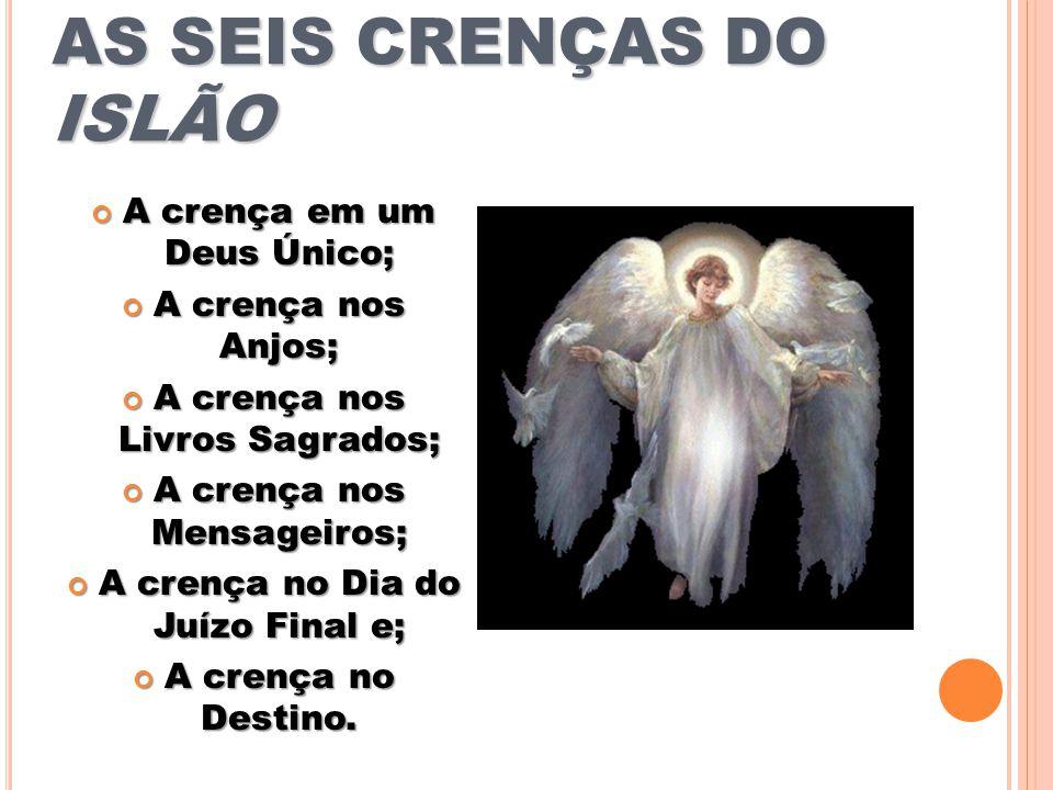 AS SEIS CRENÇAS DO ISLÃO A crença em um Deus Único; A crença em um Deus Único; A crença nos Anjos; A crença nos Anjos; A crença nos Livros Sagrados; A crença nos Livros Sagrados; A crença nos Mensageiros; A crença nos Mensageiros; A crença no Dia do Juízo Final e; A crença no Dia do Juízo Final e; A crença no Destino.