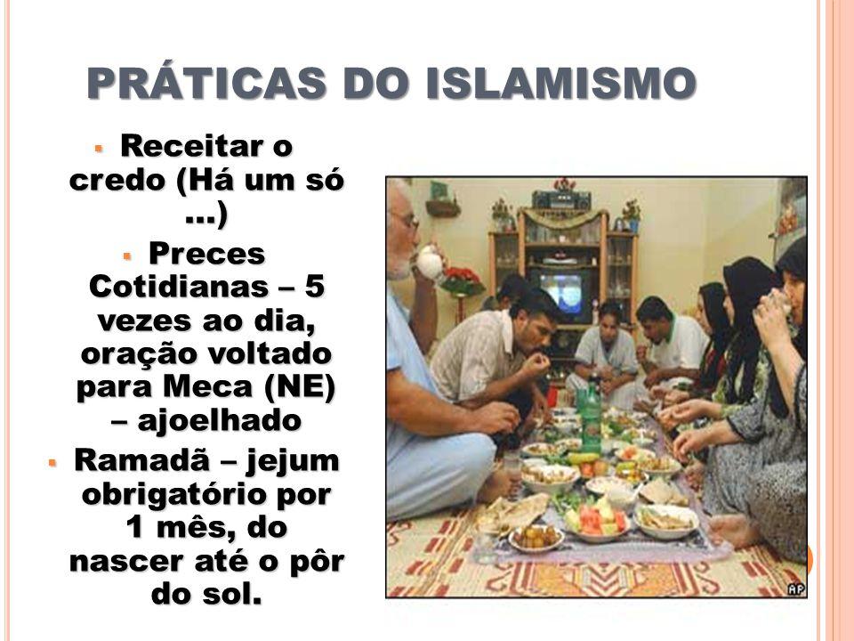 PRÁTICAS DO ISLAMISMO Receitar o credo (Há um só...) Receitar o credo (Há um só...) Preces Cotidianas – 5 vezes ao dia, oração voltado para Meca (NE) – ajoelhado Preces Cotidianas – 5 vezes ao dia, oração voltado para Meca (NE) – ajoelhado Ramadã – jejum obrigatório por 1 mês, do nascer até o pôr do sol.