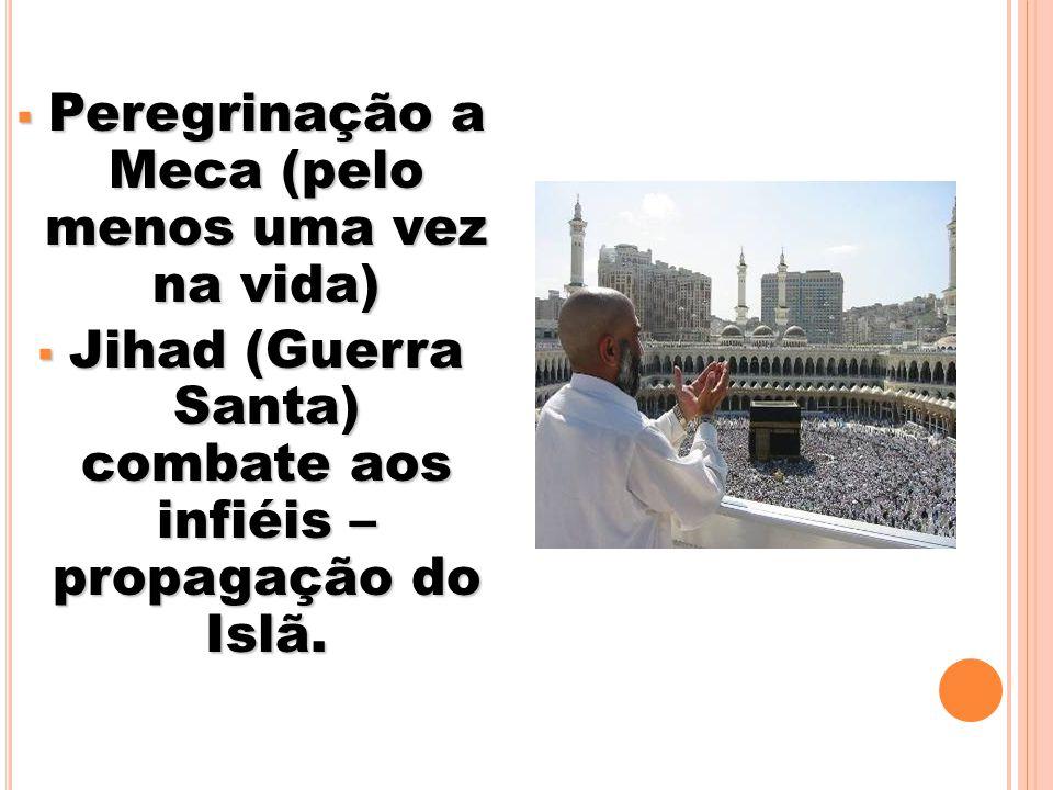 Peregrinação a Meca (pelo menos uma vez na vida) Peregrinação a Meca (pelo menos uma vez na vida) Jihad (Guerra Santa) combate aos infiéis – propagação do Islã.