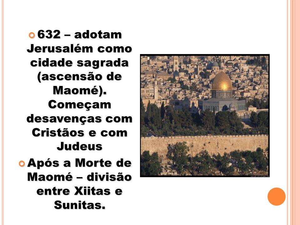 632 – adotam Jerusalém como cidade sagrada (ascensão de Maomé). Começam desavenças com Cristãos e com Judeus 632 – adotam Jerusalém como cidade sagrad