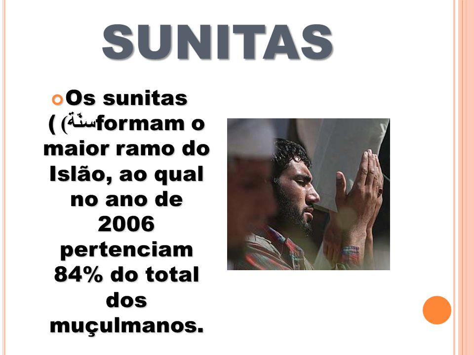 SUNITAS Os sunitas ( سنّة ) formam o maior ramo do Islão, ao qual no ano de 2006 pertenciam 84% do total dos muçulmanos.