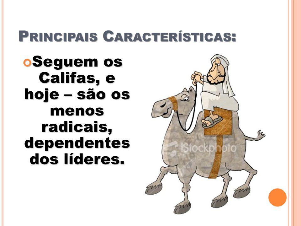 P RINCIPAIS C ARACTERÍSTICAS : Seguem os Califas, e hoje – são os menos radicais, dependentes dos líderes. Seguem os Califas, e hoje – são os menos ra