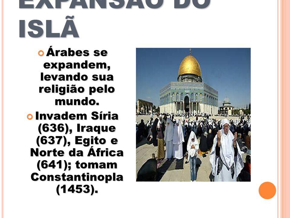 EXPANSÃO DO ISLÃ Árabes se expandem, levando sua religião pelo mundo. Árabes se expandem, levando sua religião pelo mundo. Invadem Síria (636), Iraque