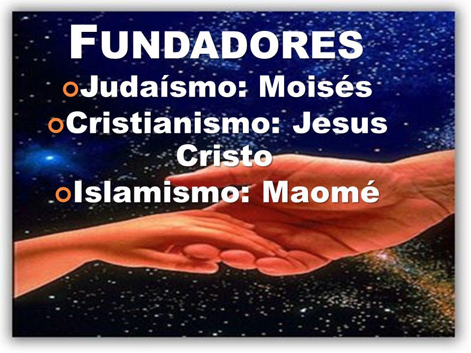 F UNDADORES Judaísmo: Moisés Judaísmo: Moisés Cristianismo: Jesus Cristo Cristianismo: Jesus Cristo Islamismo: Maomé Islamismo: Maomé