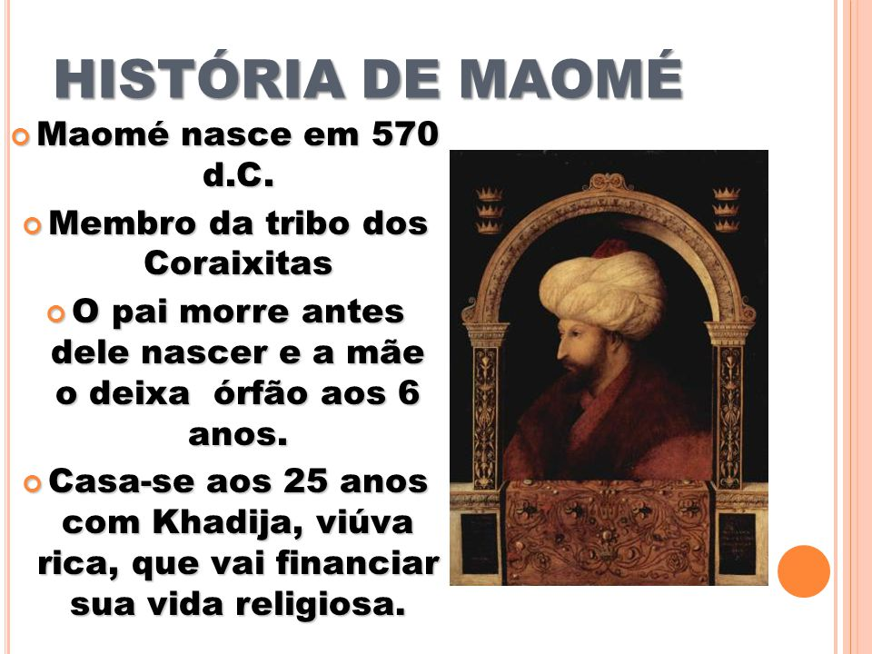 HISTÓRIA DE MAOMÉ Maomé nasce em 570 d.C. Maomé nasce em 570 d.C. Membro da tribo dos Coraixitas Membro da tribo dos Coraixitas O pai morre antes dele