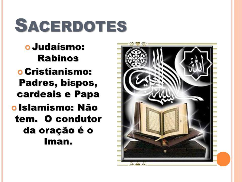 S ACERDOTES Judaísmo: Rabinos Judaísmo: Rabinos Cristianismo: Padres, bispos, cardeais e Papa Cristianismo: Padres, bispos, cardeais e Papa Islamismo: