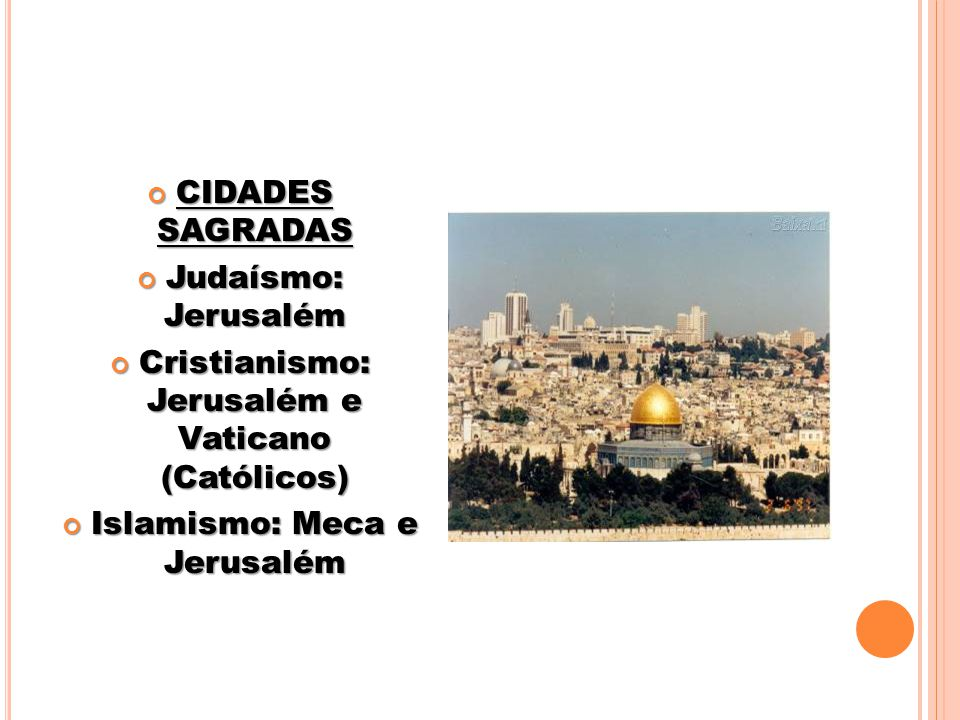 CIDADES SAGRADAS CIDADES SAGRADAS Judaísmo: Jerusalém Judaísmo: Jerusalém Cristianismo: Jerusalém e Vaticano (Católicos) Cristianismo: Jerusalém e Vaticano (Católicos) Islamismo: Meca e Jerusalém Islamismo: Meca e Jerusalém
