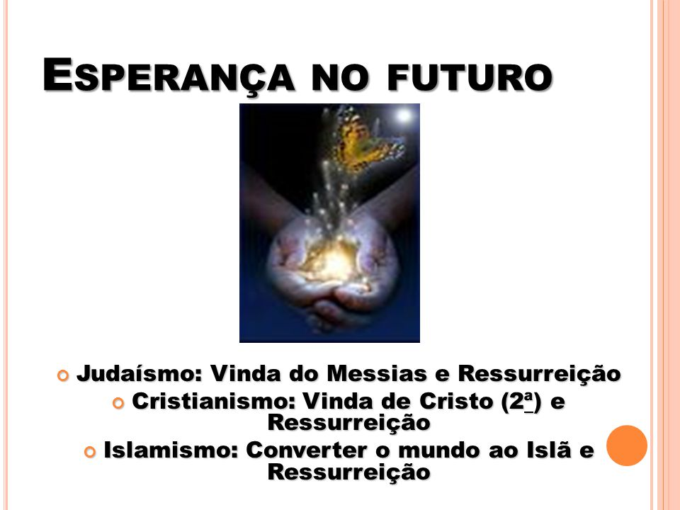 E SPERANÇA NO FUTURO Judaísmo: Vinda do Messias e Ressurreição Judaísmo: Vinda do Messias e Ressurreição Cristianismo: Vinda de Cristo (2ª) e Ressurre