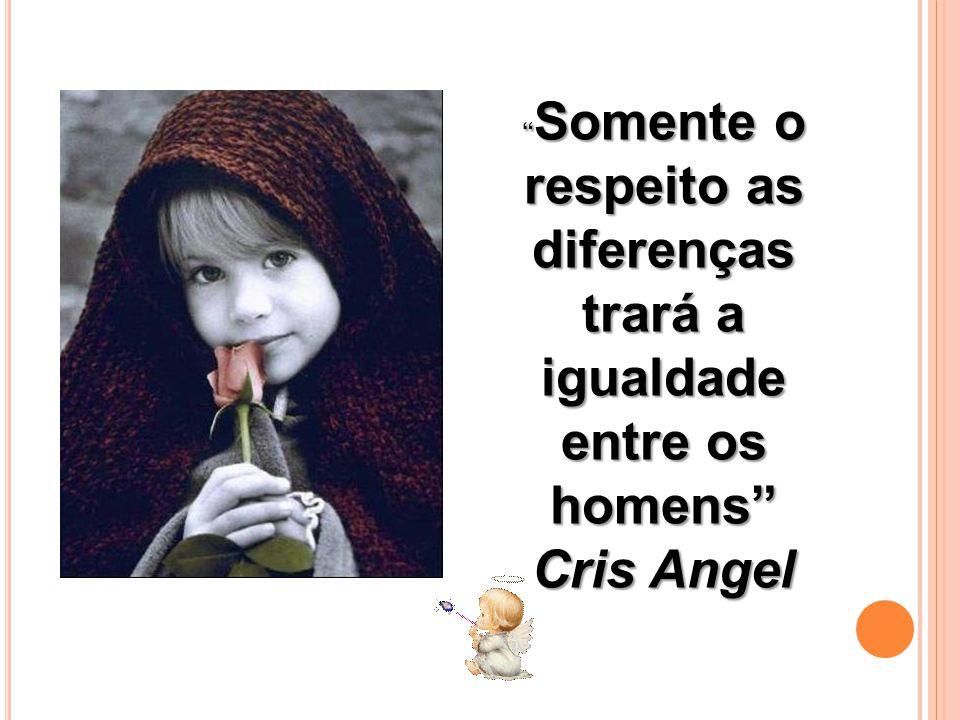 Somente o respeito as diferenças trará a igualdade entre os homens Somente o respeito as diferenças trará a igualdade entre os homens Cris Angel