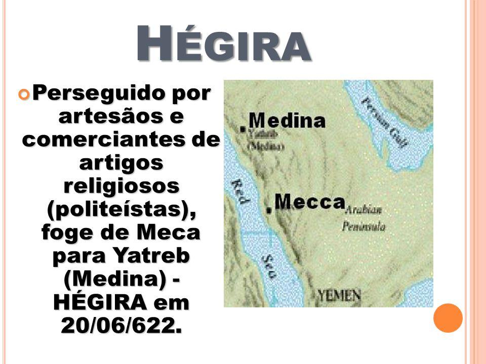 H ÉGIRA Perseguido por artesãos e comerciantes de artigos religiosos (politeístas), foge de Meca para Yatreb (Medina) - HÉGIRA em 20/06/622. Perseguid