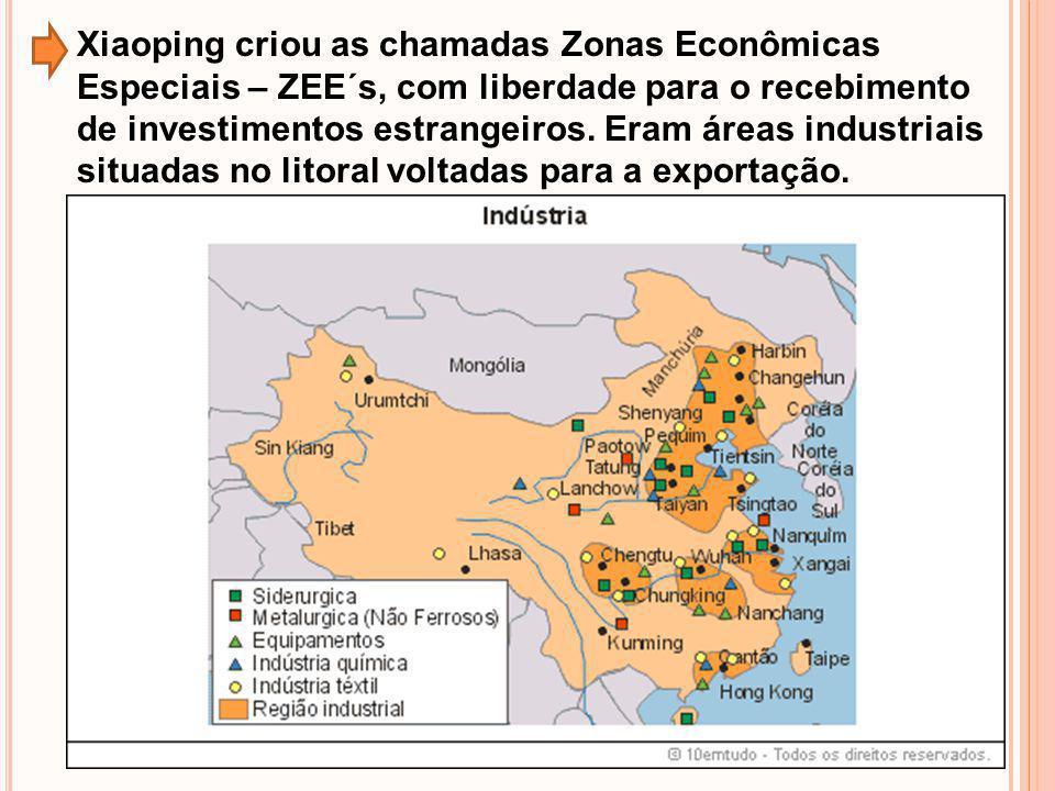 Xiaoping criou as chamadas Zonas Econômicas Especiais – ZEE´s, com liberdade para o recebimento de investimentos estrangeiros. Eram áreas industriais