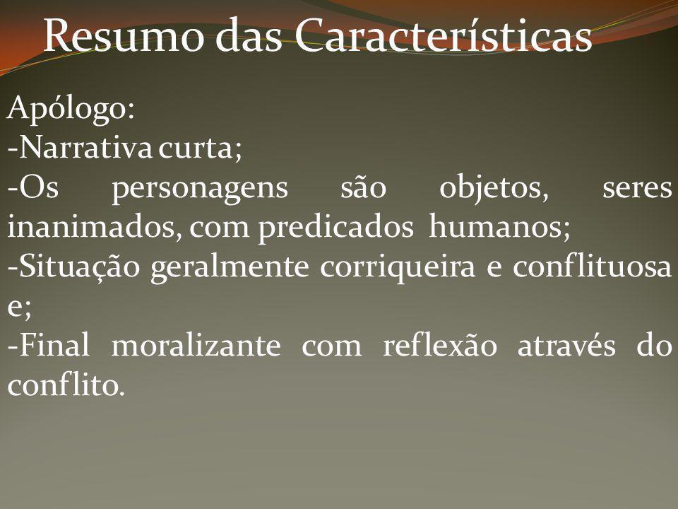 Resumo das Características Apólogo: -Narrativa curta; -Os personagens são objetos, seres inanimados, com predicados humanos; -Situação geralmente corr
