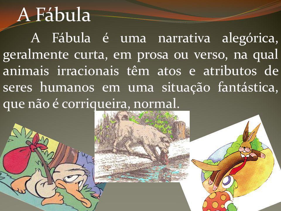 A Fábula A Fábula é uma narrativa alegórica, geralmente curta, em prosa ou verso, na qual animais irracionais têm atos e atributos de seres humanos em