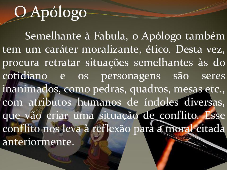 O Apólogo Semelhante à Fabula, o Apólogo também tem um caráter moralizante, ético. Desta vez, procura retratar situações semelhantes às do cotidiano e