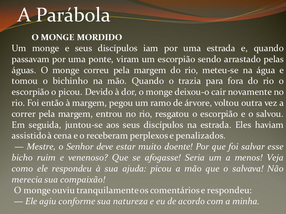 A Parábola O MONGE MORDIDO Um monge e seus discípulos iam por uma estrada e, quando passavam por uma ponte, viram um escorpião sendo arrastado pelas á