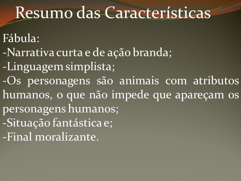 Resumo das Características Fábula: -Narrativa curta e de ação branda; -Linguagem simplista; -Os personagens são animais com atributos humanos, o que n