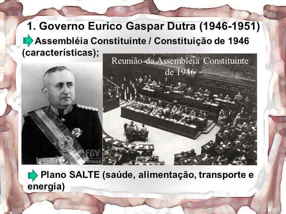 1. Governo Eurico Gaspar Dutra (1946-1951) Assembléia Constituinte / Constituição de 1946 (características); Plano SALTE (saúde, alimentação, transpor