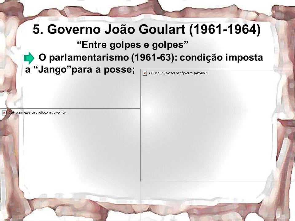 5. Governo João Goulart (1961-1964) Entre golpes e golpes O parlamentarismo (1961-63): condição imposta a Jangopara a posse;
