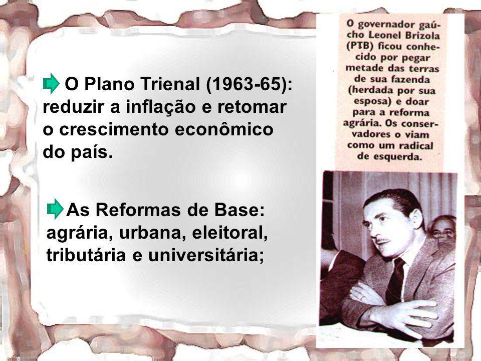 O Plano Trienal (1963-65): reduzir a inflação e retomar o crescimento econômico do país. As Reformas de Base: agrária, urbana, eleitoral, tributária e