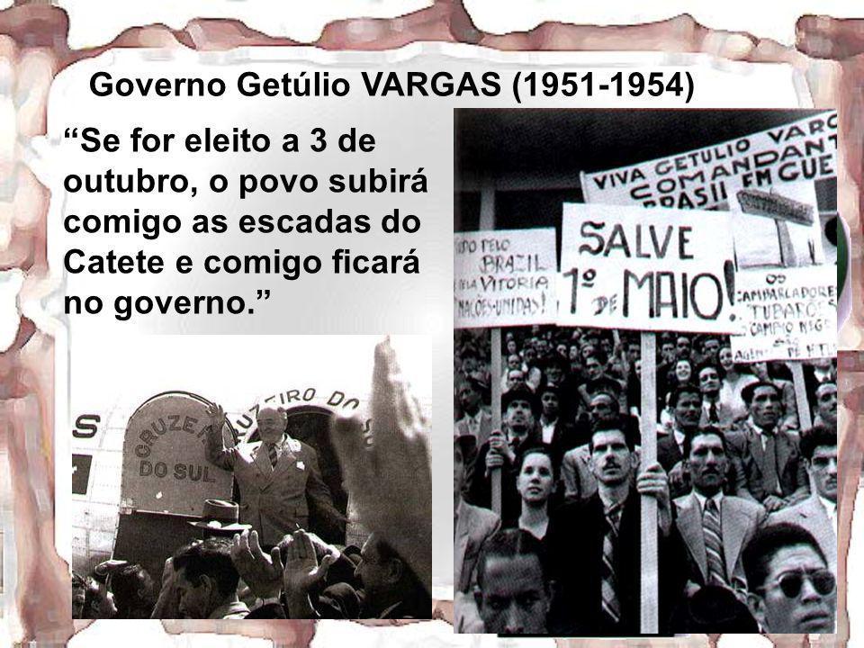 Governo Getúlio VARGAS (1951-1954) Se for eleito a 3 de outubro, o povo subirá comigo as escadas do Catete e comigo ficará no governo.