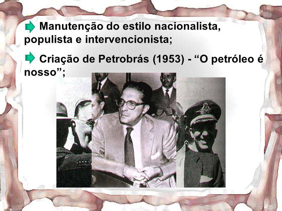 Manutenção do estilo nacionalista, populista e intervencionista; Criação de Petrobrás (1953) - O petróleo é nosso;