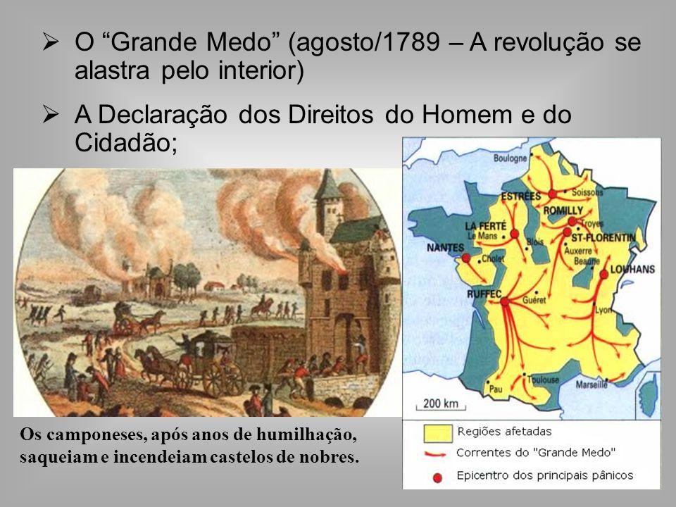 O Grande Medo (agosto/1789 – A revolução se alastra pelo interior) A Declaração dos Direitos do Homem e do Cidadão; Os camponeses, após anos de humilhação, saqueiam e incendeiam castelos de nobres.
