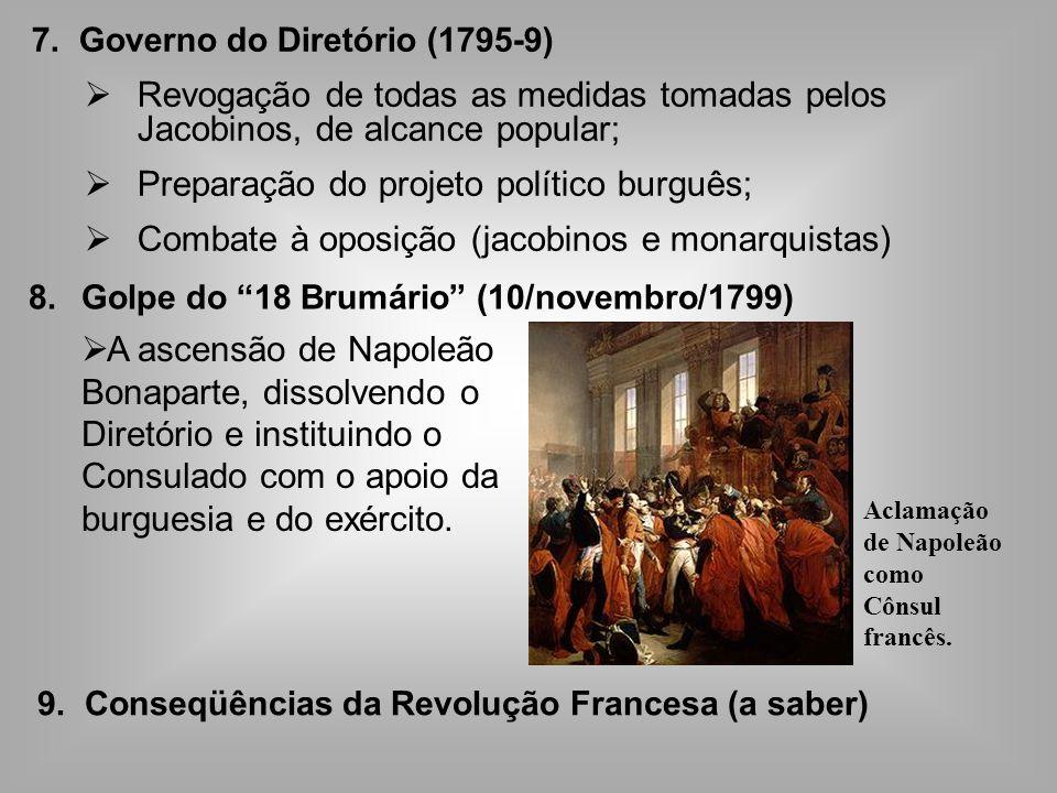 7. Governo do Diretório (1795-9) Revogação de todas as medidas tomadas pelos Jacobinos, de alcance popular; Preparação do projeto político burguês; Co