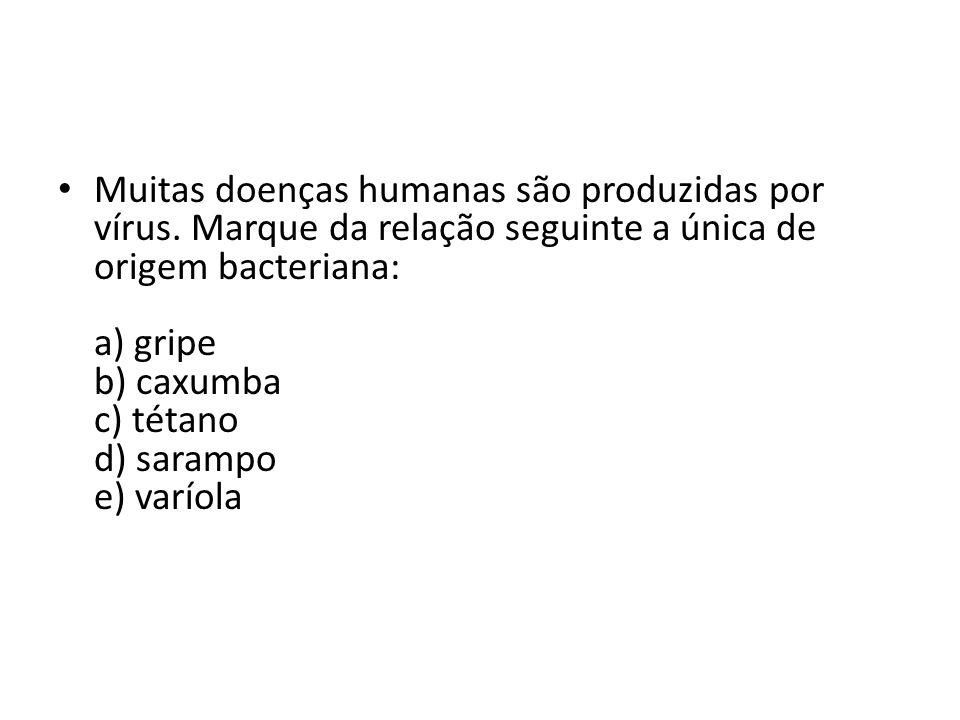 Muitas doenças humanas são produzidas por vírus. Marque da relação seguinte a única de origem bacteriana: a) gripe b) caxumba c) tétano d) sarampo e)