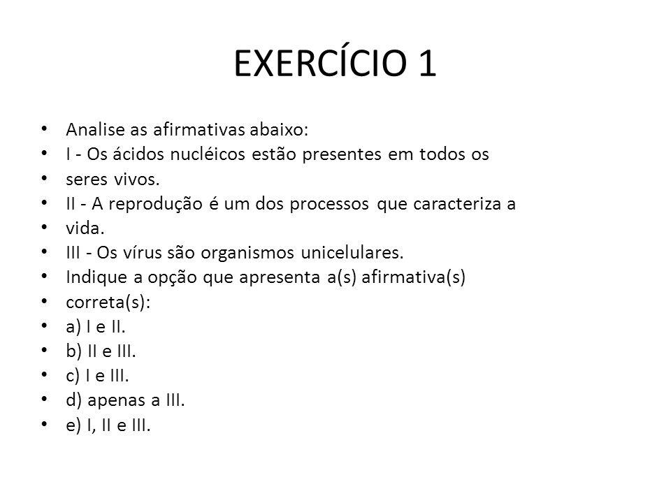 EXERCÍCIO 1 Analise as afirmativas abaixo: I - Os ácidos nucléicos estão presentes em todos os seres vivos. II - A reprodução é um dos processos que c