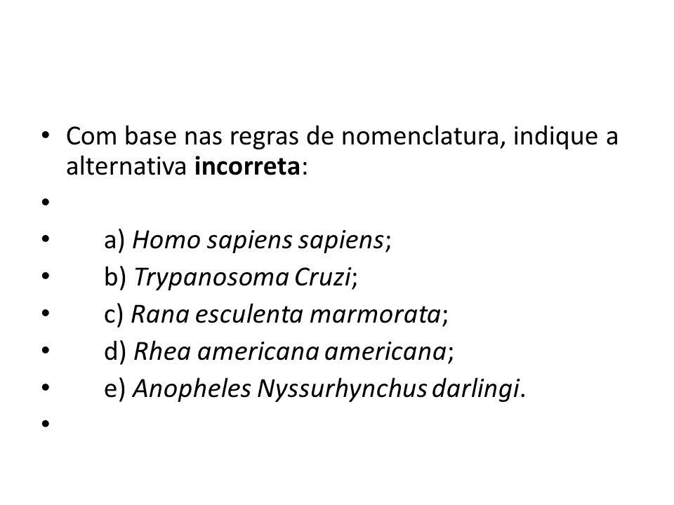 Com base nas regras de nomenclatura, indique a alternativa incorreta: a) Homo sapiens sapiens; b) Trypanosoma Cruzi; c) Rana esculenta marmorata; d) R