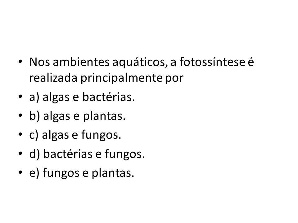 Nos ambientes aquáticos, a fotossíntese é realizada principalmente por a) algas e bactérias. b) algas e plantas. c) algas e fungos. d) bactérias e fun