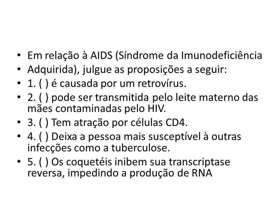 Em relação à AIDS (Síndrome da Imunodeficiência Adquirida), julgue as proposições a seguir: 1. ( ) é causada por um retrovírus. 2. ( ) pode ser transm