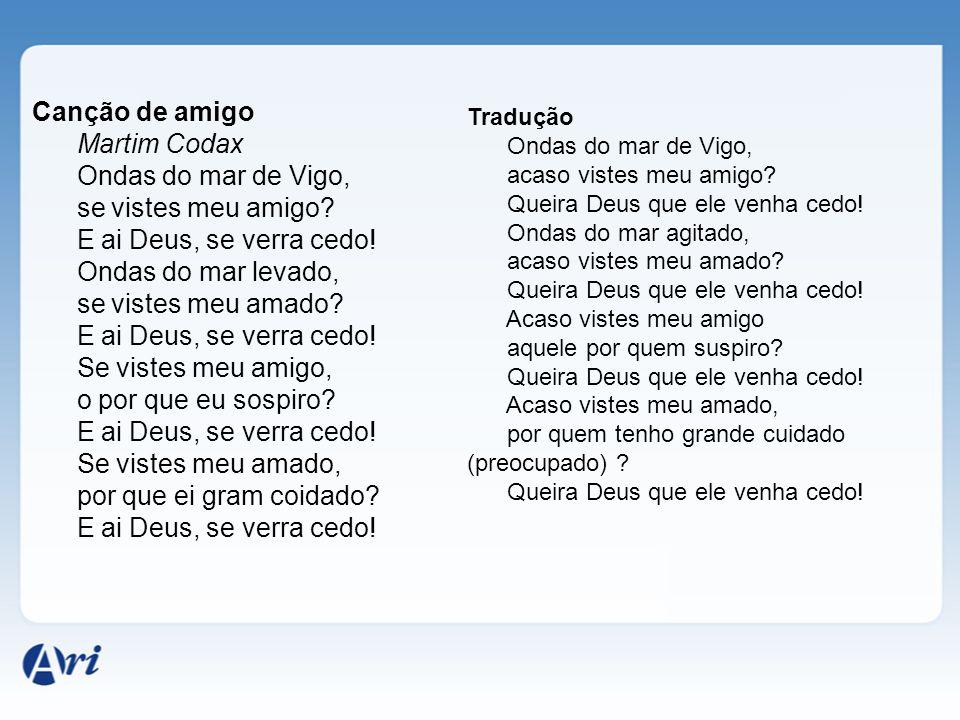 Canção de amigo Martim Codax Ondas do mar de Vigo, se vistes meu amigo? E ai Deus, se verra cedo! Ondas do mar levado, se vistes meu amado? E ai Deus,