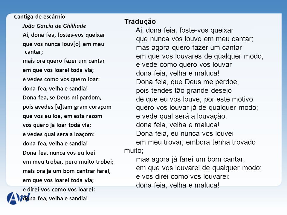 Cantiga de escárnio João Garcia de Ghilhade Ai, dona fea, fostes-vos queixar que vos nunca louv[o] em meu cantar; mais ora quero fazer um cantar em qu