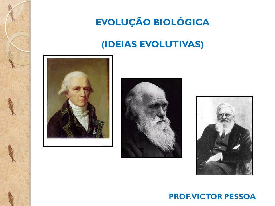 EVOLUÇÃO BIOLÓGICA (IDEIAS EVOLUTIVAS) PROF. VICTOR PESSOA