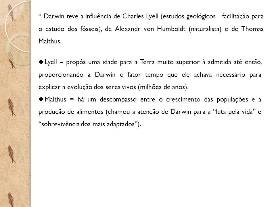 * Darwin teve a influência de Charles Lyell (estudos geológicos - facilitação para o estudo dos fósseis), de Alexandr von Humboldt (naturalista) e de