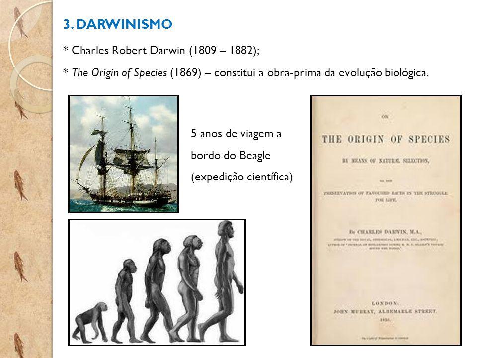 3. DARWINISMO * Charles Robert Darwin (1809 – 1882); * The Origin of Species (1869) – constitui a obra-prima da evolução biológica. 5 anos de viagem a