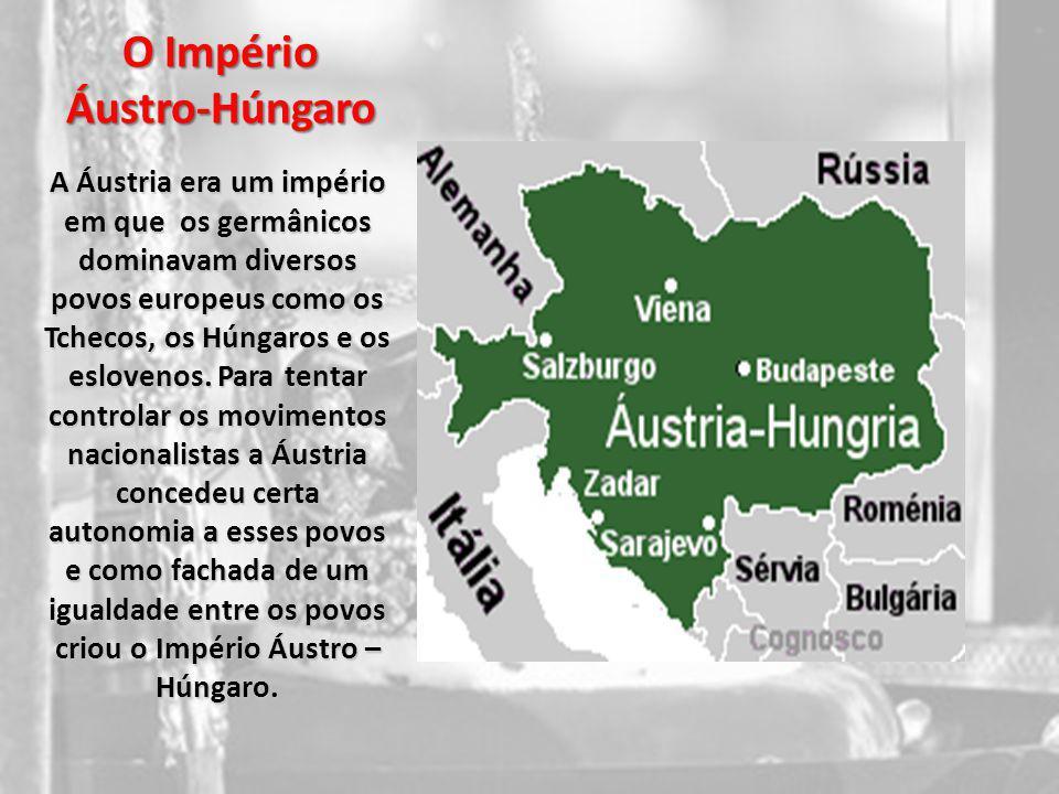 O Império Áustro-Húngaro A Áustria era um império em que os germânicos dominavam diversos povos europeus como os Tchecos, os Húngaros e os eslovenos.
