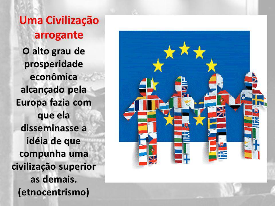 Uma Civilização arrogante O alto grau de prosperidade econômica alcançado pela Europa fazia com que ela disseminasse a idéia de que compunha uma civil