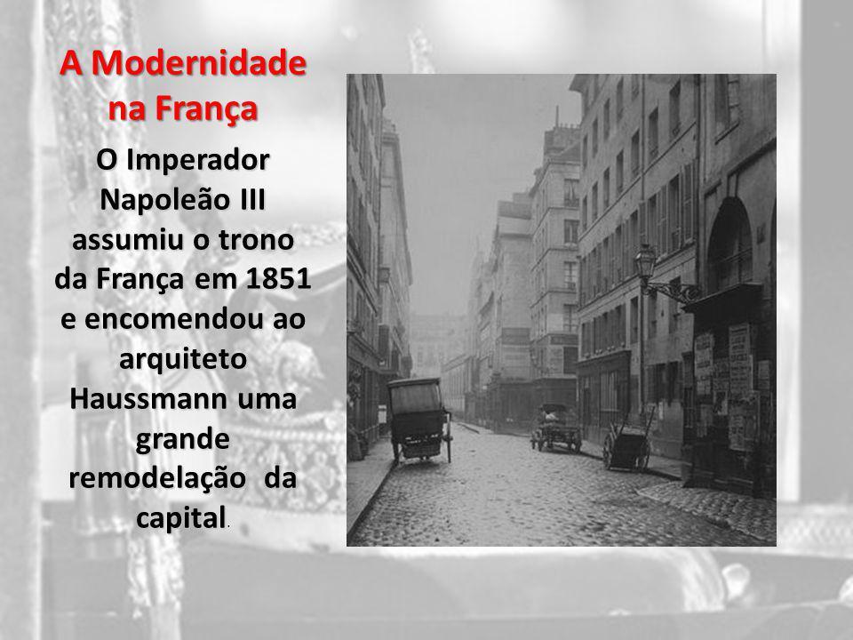 A Modernidade na França O Imperador Napoleão III assumiu o trono da França em 1851 e encomendou ao arquiteto Haussmann uma grande remodelação da capit