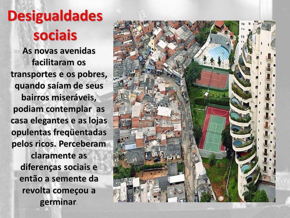 Desigualdades sociais As novas avenidas facilitaram os transportes e os pobres, quando saíam de seus bairros miseráveis, podiam contemplar as casa ele