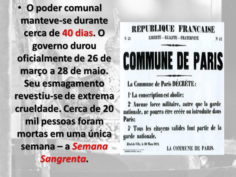 O poder comunal manteve-se durante cerca de 40 dias. O governo durou oficialmente de 26 de março a 28 de maio. Seu esmagamento revestiu-se de extrema