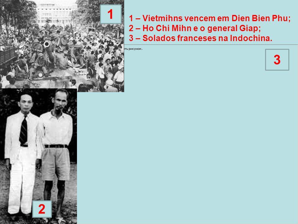 2 1 2 3 1 – Vietmihns vencem em Dien Bien Phu; 2 – Ho Chi Mihn e o general Giap; 3 – Solados franceses na Indochina.