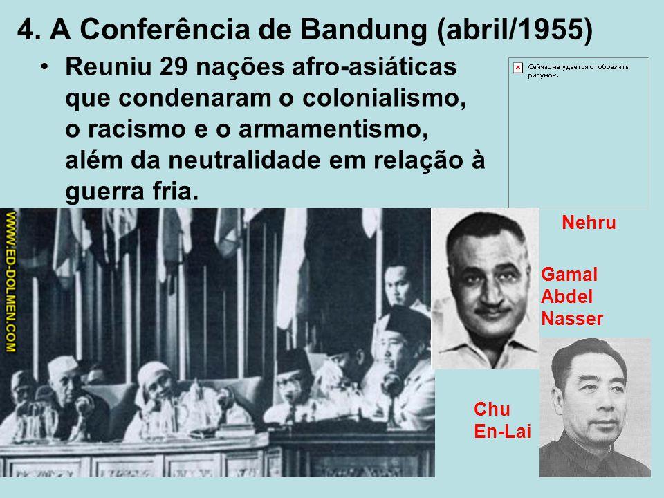 4. A Conferência de Bandung (abril/1955) Reuniu 29 nações afro-asiáticas que condenaram o colonialismo, o racismo e o armamentismo, além da neutralida