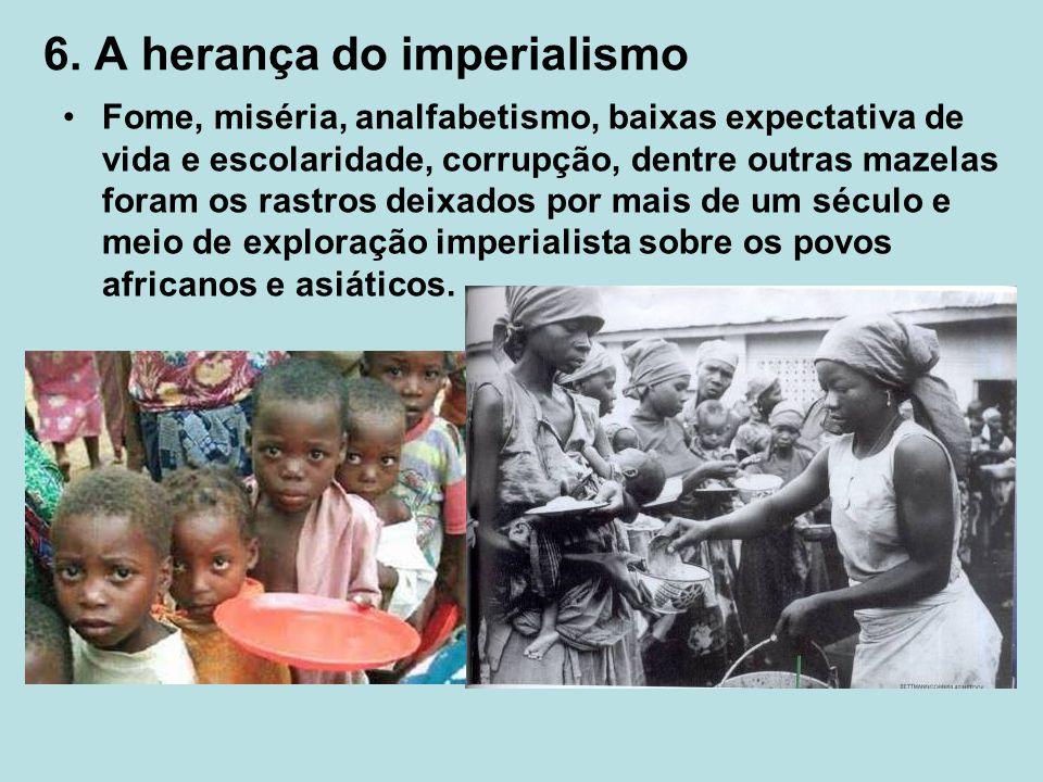 6. A herança do imperialismo Fome, miséria, analfabetismo, baixas expectativa de vida e escolaridade, corrupção, dentre outras mazelas foram os rastro