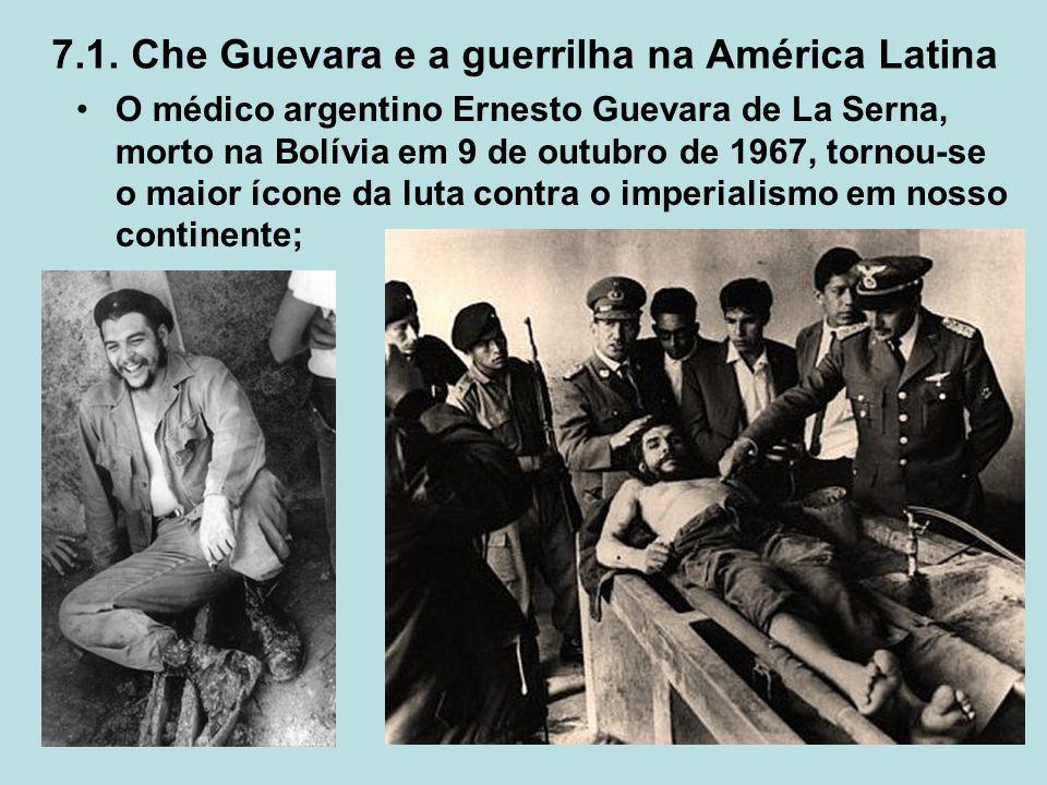 7.1. Che Guevara e a guerrilha na América Latina O médico argentino Ernesto Guevara de La Serna, morto na Bolívia em 9 de outubro de 1967, tornou-se o