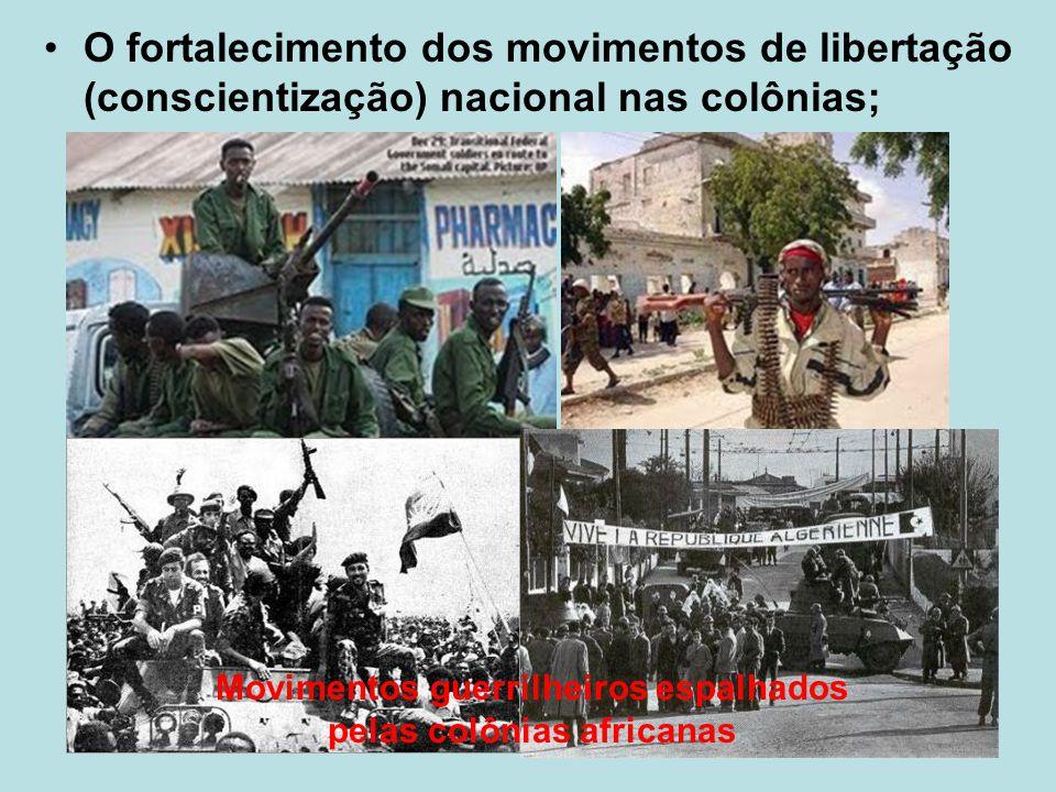 O fortalecimento dos movimentos de libertação (conscientização) nacional nas colônias; Movimentos guerrilheiros espalhados pelas colônias africanas