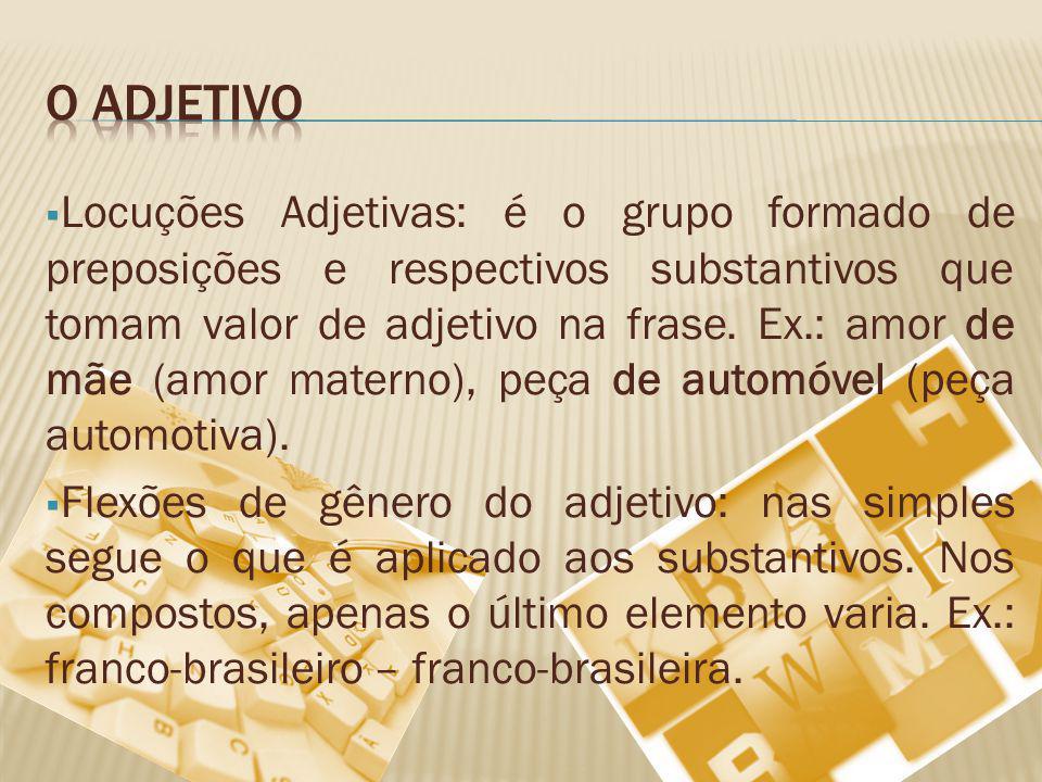 Locuções Adjetivas: é o grupo formado de preposições e respectivos substantivos que tomam valor de adjetivo na frase. Ex.: amor de mãe (amor materno),