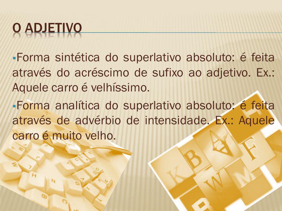 Forma sintética do superlativo absoluto: é feita através do acréscimo de sufixo ao adjetivo. Ex.: Aquele carro é velhíssimo. Forma analítica do superl